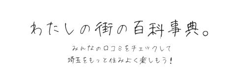 わたしの街の百科事典。みんなの口コミをチェックして埼玉をもっと住みよく楽しもう!